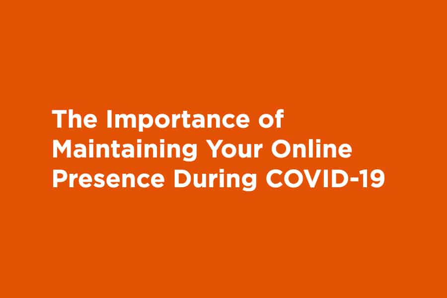 The Importance of Maintaining Your Online Presence During COVID-19